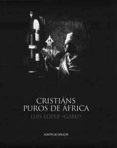"""Cristiáns puros de África [Exposición]: Culto e fe: Casa da Parra, Peregrinacións: Museo das peregrinacións e de Santiago/Luis López """"Gabú"""""""